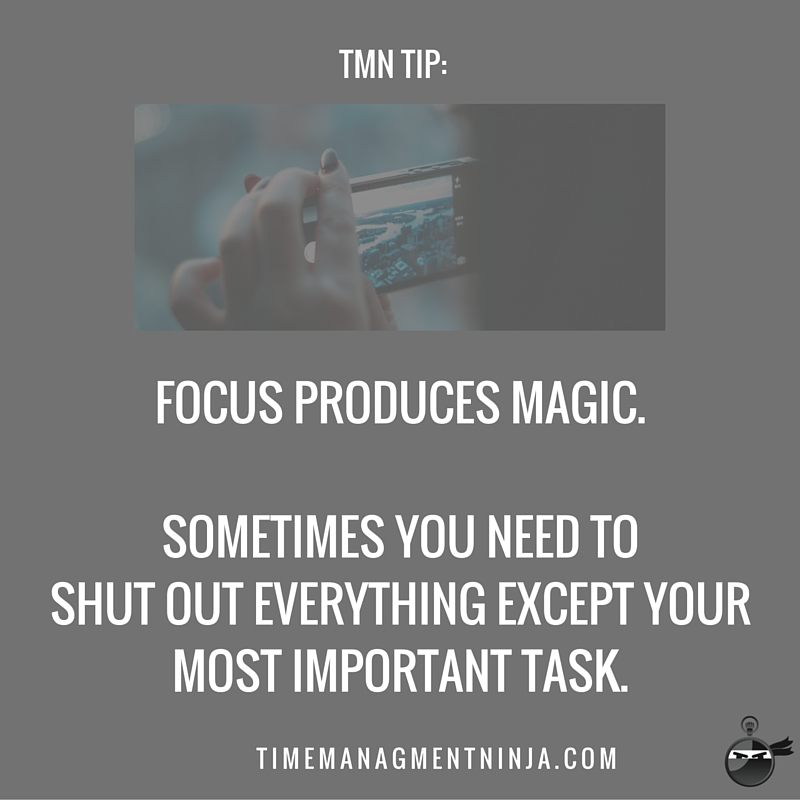 Focus produces magic. Sometimes you need to shut out everything except your most important task.